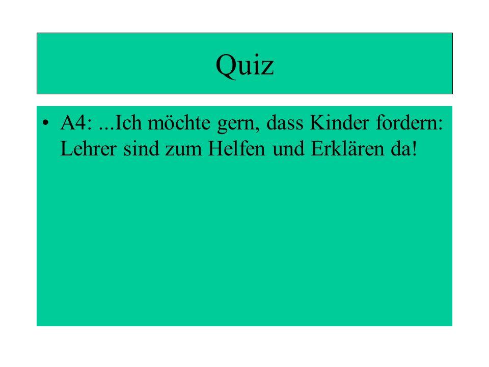 Quiz A4:...Ich möchte gern, dass Kinder fordern: Lehrer sind zum Helfen und Erklären da!