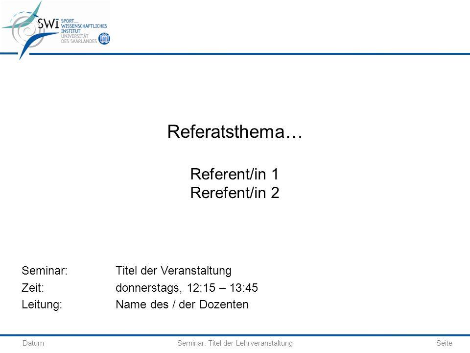 DatumSeminar: Titel der Lehrveranstaltung Seite Referatsthema… Referent/in 1 Rerefent/in 2 Seminar: Titel der Veranstaltung Zeit:donnerstags, 12:15 –