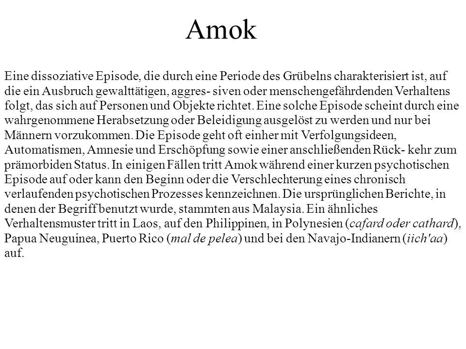 Amok Eine dissoziative Episode, die durch eine Periode des Grübelns charakterisiert ist, auf die ein Ausbruch gewalttätigen, aggres- siven oder menschengefährdenden Verhaltens folgt, das sich auf Personen und Objekte richtet.