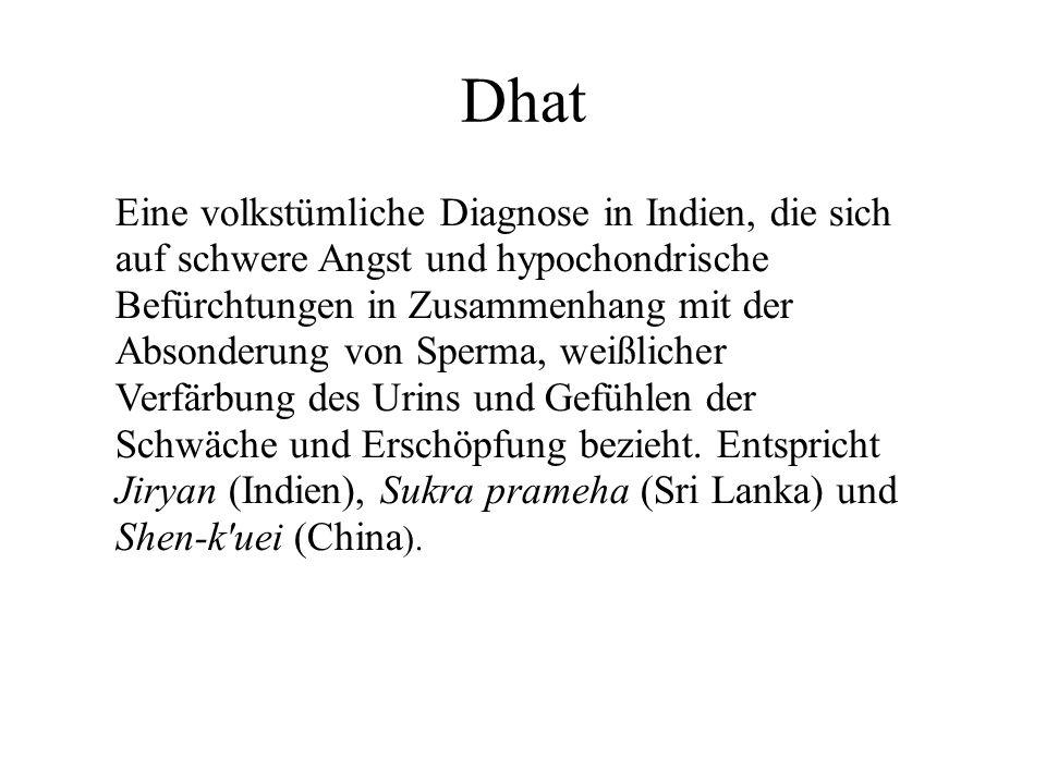 Dhat Eine volkstümliche Diagnose in Indien, die sich auf schwere Angst und hypochondrische Befürchtungen in Zusammenhang mit der Absonderung von Sperma, weißlicher Verfärbung des Urins und Gefühlen der Schwäche und Erschöpfung bezieht.