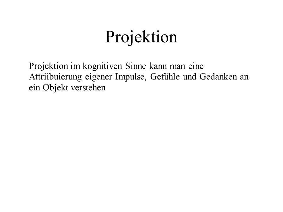 Projektion Projektion im kognitiven Sinne kann man eine Attriibuierung eigener Impulse, Gefühle und Gedanken an ein Objekt verstehen