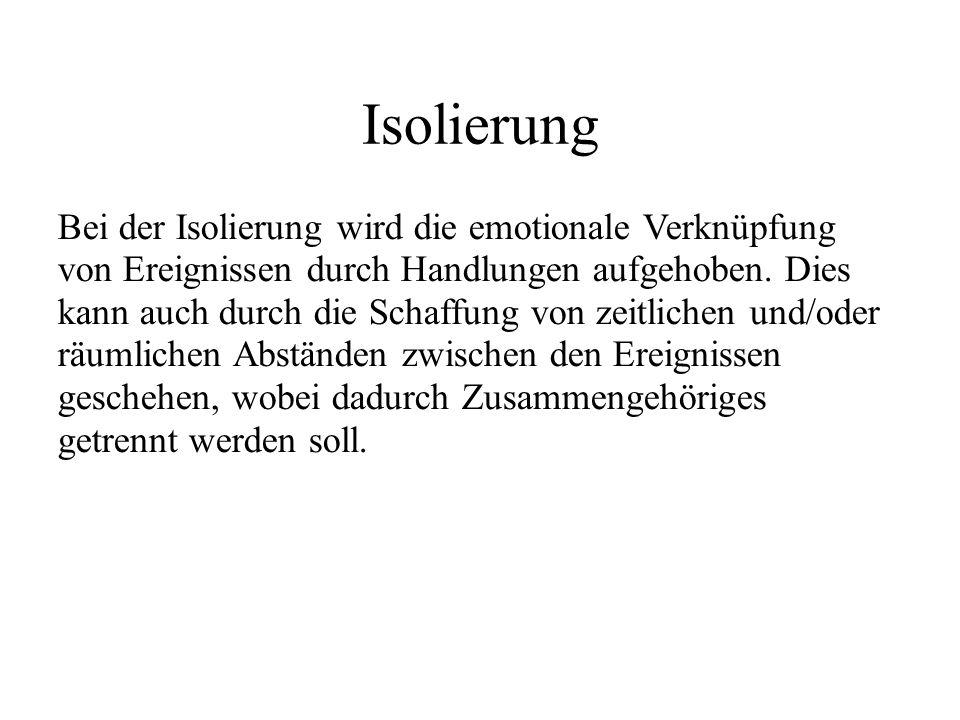 Isolierung Bei der Isolierung wird die emotionale Verknüpfung von Ereignissen durch Handlungen aufgehoben.