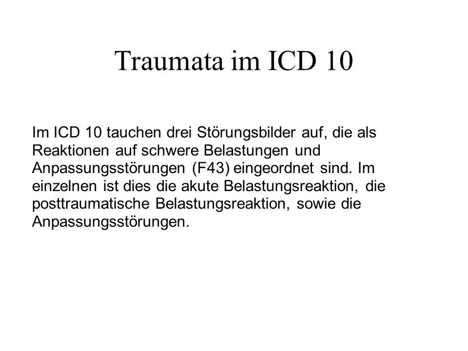 Traumata im ICD 10 Im ICD 10 tauchen drei Störungsbilder auf, die als Reaktionen auf schwere Belastungen und Anpassungsstörungen (F43) eingeordnet sind.