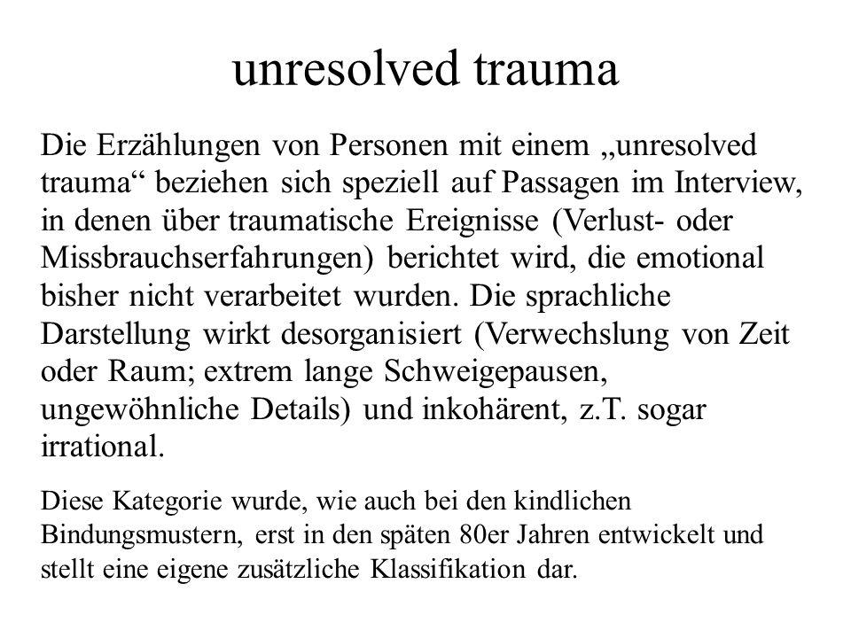 unresolved trauma Die Erzählungen von Personen mit einem unresolved trauma beziehen sich speziell auf Passagen im Interview, in denen über traumatische Ereignisse (Verlust- oder Missbrauchserfahrungen) berichtet wird, die emotional bisher nicht verarbeitet wurden.