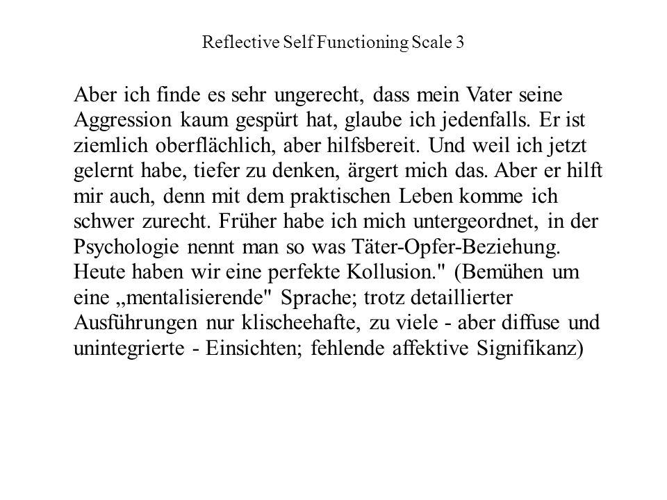Reflective Self Functioning Scale 3 Aber ich finde es sehr ungerecht, dass mein Vater seine Aggression kaum gespürt hat, glaube ich jedenfalls.