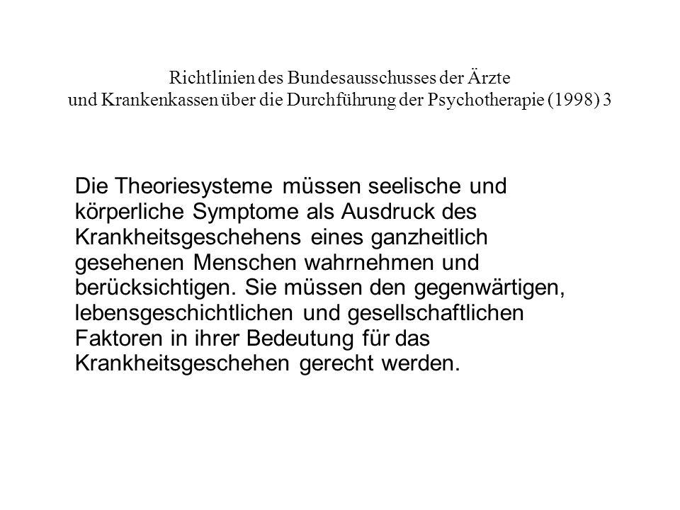 Richtlinien des Bundesausschusses der Ärzte und Krankenkassen über die Durchführung der Psychotherapie (1998) 3 Die Theoriesysteme müssen seelische und körperliche Symptome als Ausdruck des Krankheitsgeschehens eines ganzheitlich gesehenen Menschen wahrnehmen und berücksichtigen.