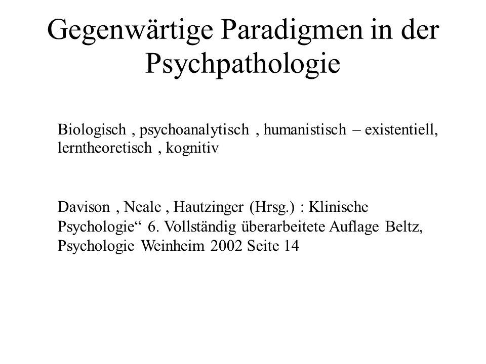 Gegenwärtige Paradigmen in der Psychpathologie Biologisch, psychoanalytisch, humanistisch – existentiell, lerntheoretisch, kognitiv Davison, Neale, Hautzinger (Hrsg.) : Klinische Psychologie 6.