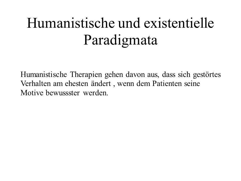 Humanistische und existentielle Paradigmata Humanistische Therapien gehen davon aus, dass sich gestörtes Verhalten am ehesten ändert, wenn dem Patienten seine Motive bewussster werden.