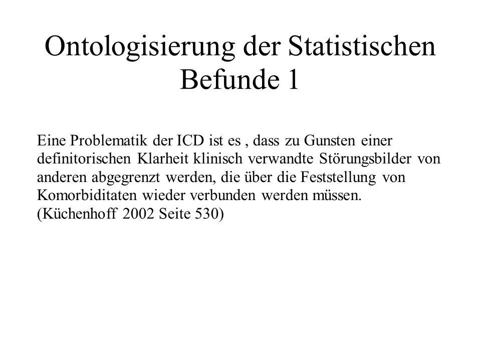 Ontologisierung der Statistischen Befunde 1 Eine Problematik der ICD ist es, dass zu Gunsten einer definitorischen Klarheit klinisch verwandte Störungsbilder von anderen abgegrenzt werden, die über die Feststellung von Komorbiditaten wieder verbunden werden müssen.