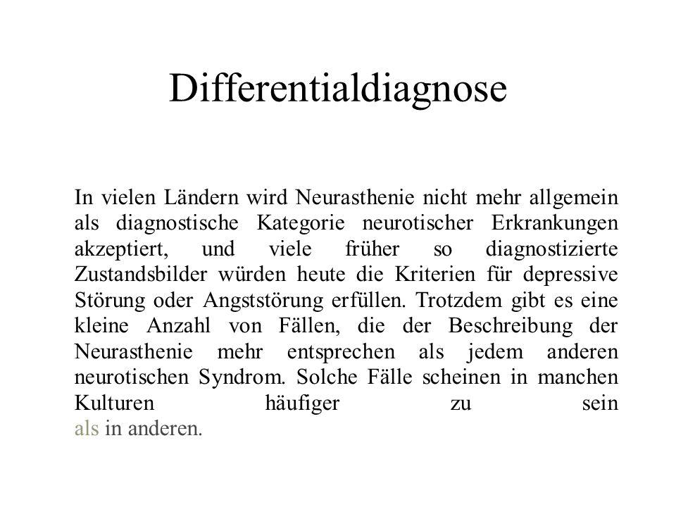 Differentialdiagnose In vielen Ländern wird Neurasthenie nicht mehr allgemein als diagnostische Kategorie neurotischer Erkrankungen akzeptiert, und viele früher so diagnostizierte Zustandsbilder würden heute die Kriterien für depressive Störung oder Angststörung erfüllen.