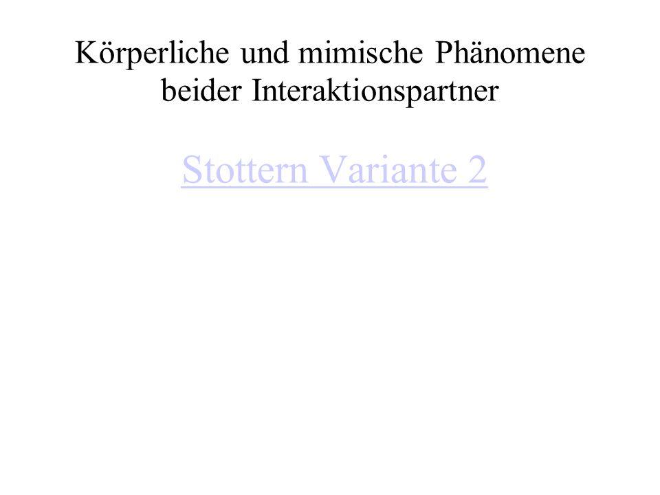 Körperliche und mimische Phänomene beider Interaktionspartner Stottern Variante 2Stottern Variante 2