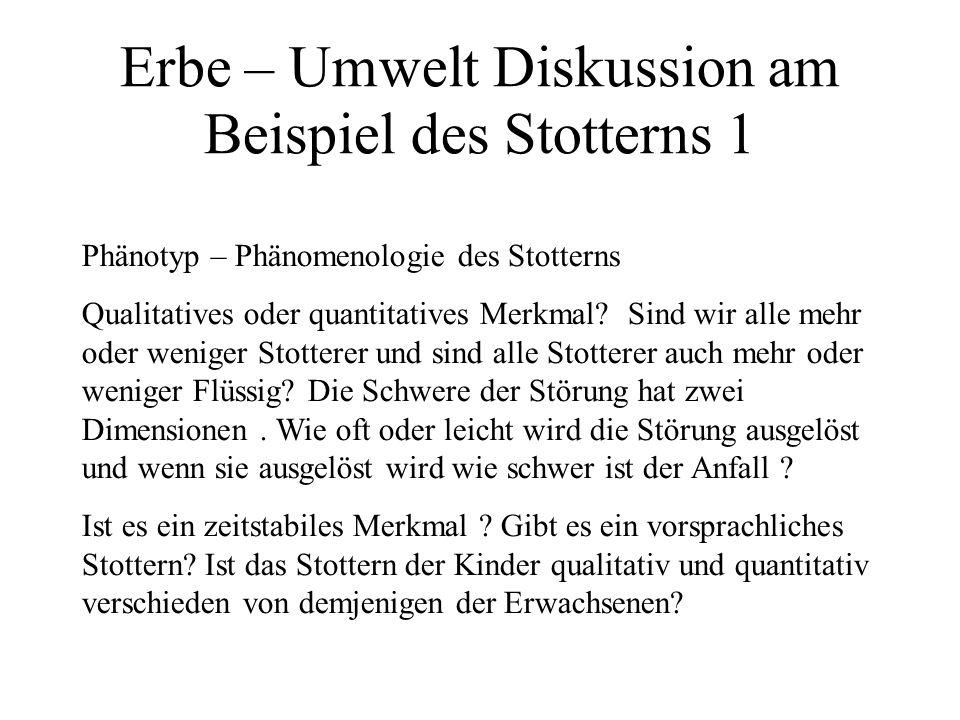 Erbe – Umwelt Diskussion am Beispiel des Stotterns 1 Phänotyp – Phänomenologie des Stotterns Qualitatives oder quantitatives Merkmal.