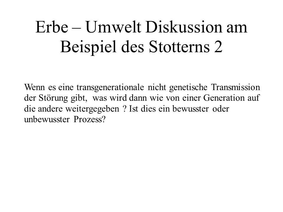 Erbe – Umwelt Diskussion am Beispiel des Stotterns 2 Wenn es eine transgenerationale nicht genetische Transmission der Störung gibt, was wird dann wie von einer Generation auf die andere weitergegeben .