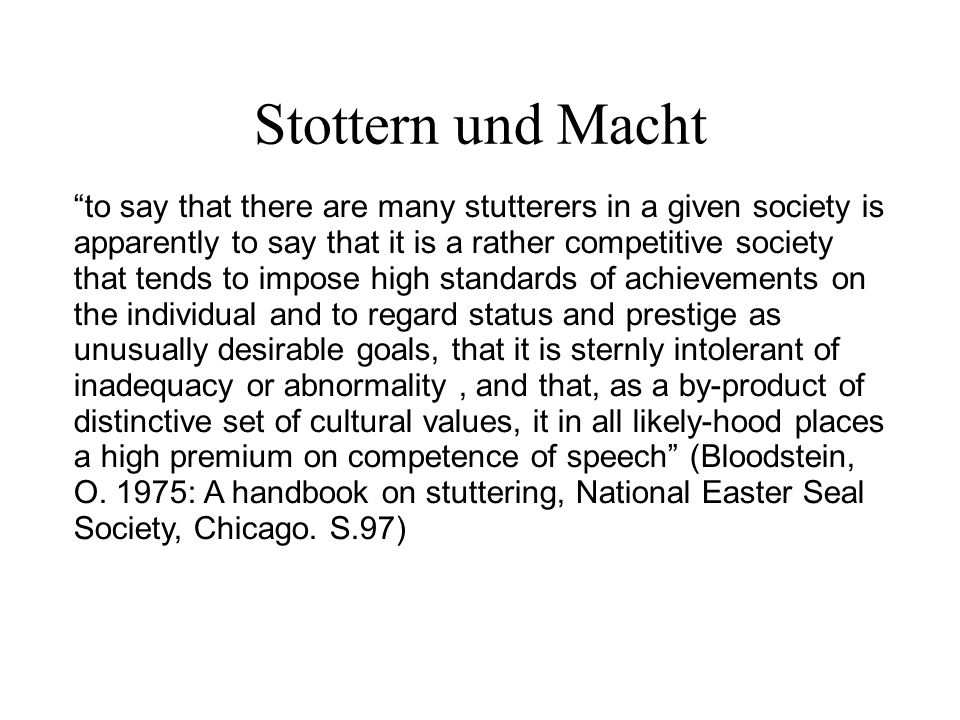Stottern und Macht to say that there are many stutterers in a given society is apparently to say that it is a rather competitive society that tends to impose high standards of achievements on the individual and to regard status and prestige as unusually desirable goals, that it is sternly intolerant of inadequacy or abnormality, and that, as a by-product of distinctive set of cultural values, it in all likely-hood places a high premium on competence of speech (Bloodstein, O.