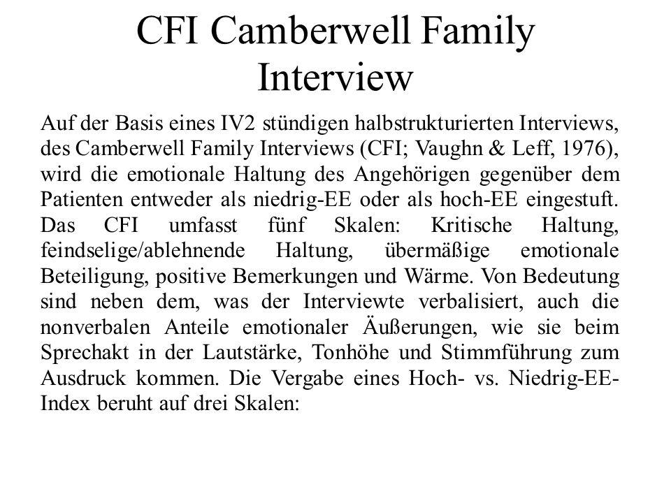 CFI Camberwell Family Interview Auf der Basis eines IV2 stündigen halbstrukturierten Interviews, des Camberwell Family Interviews (CFI; Vaughn & Leff, 1976), wird die emotionale Haltung des Angehörigen gegenüber dem Patienten entweder als niedrig-EE oder als hoch-EE eingestuft.