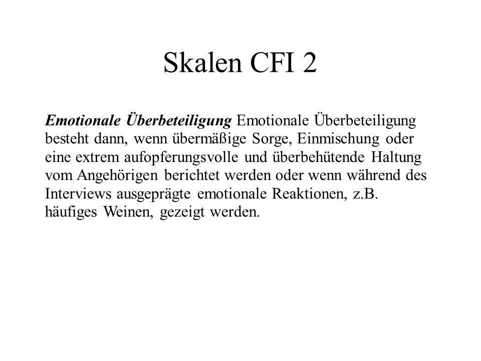 Skalen CFI 2 Emotionale Überbeteiligung Emotionale Überbeteiligung besteht dann, wenn übermäßige Sorge, Einmischung oder eine extrem aufopferungsvolle und überbehütende Haltung vom Angehörigen berichtet werden oder wenn während des Interviews ausgeprägte emotionale Reaktionen, z.B.
