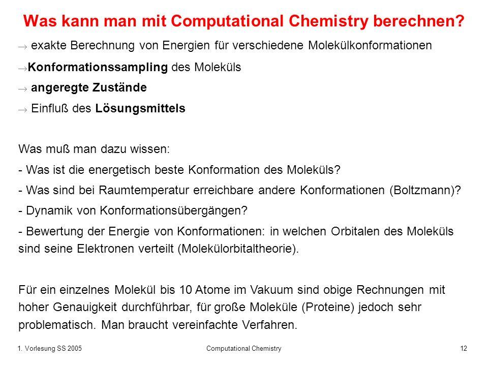 1. Vorlesung SS 2005 Computational Chemistry12 Was kann man mit Computational Chemistry berechnen? exakte Berechnung von Energien für verschiedene Mol