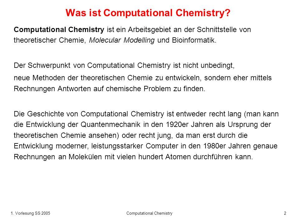 1. Vorlesung SS 2005 Computational Chemistry2 Was ist Computational Chemistry? Computational Chemistry ist ein Arbeitsgebiet an der Schnittstelle von