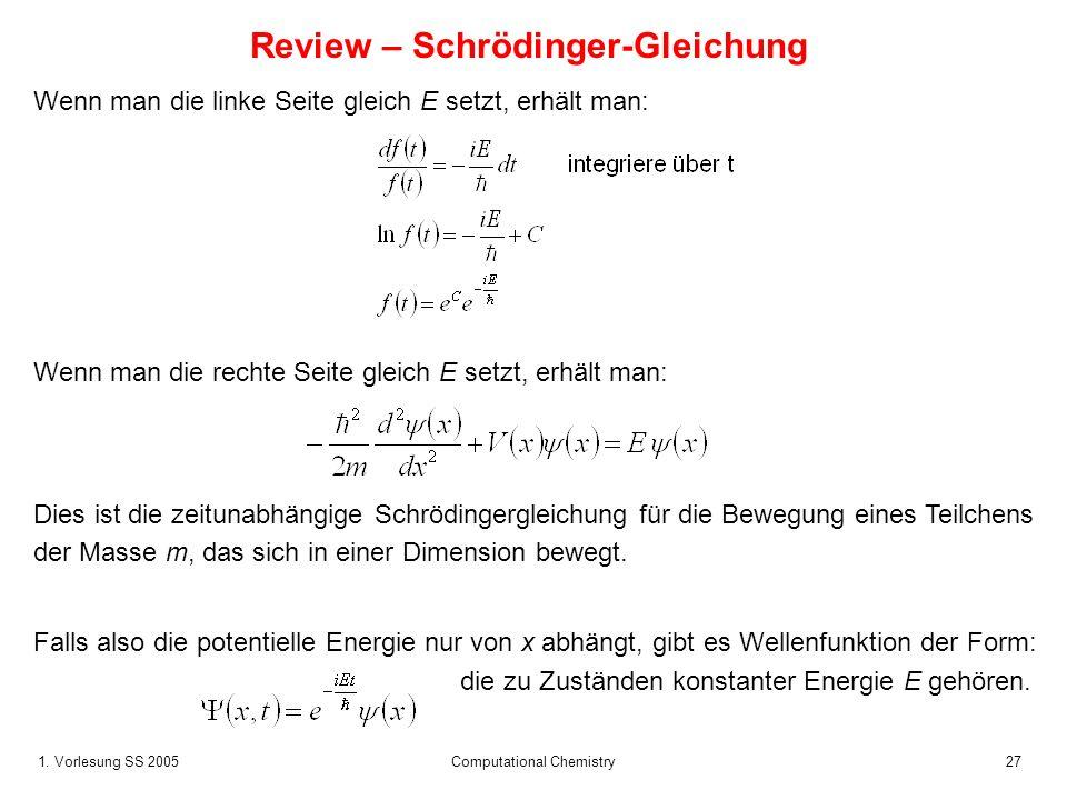 1. Vorlesung SS 2005 Computational Chemistry27 Review – Schrödinger-Gleichung Wenn man die linke Seite gleich E setzt, erhält man: Dies ist die zeitun