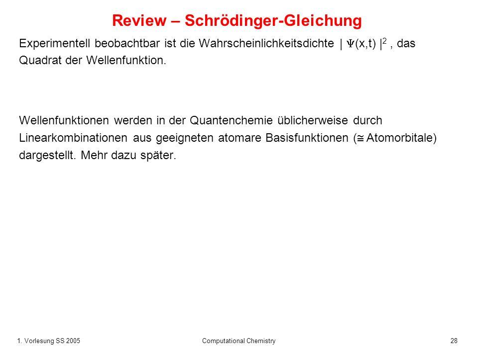 1. Vorlesung SS 2005 Computational Chemistry28 Review – Schrödinger-Gleichung Experimentell beobachtbar ist die Wahrscheinlichkeitsdichte | (x,t) | 2,