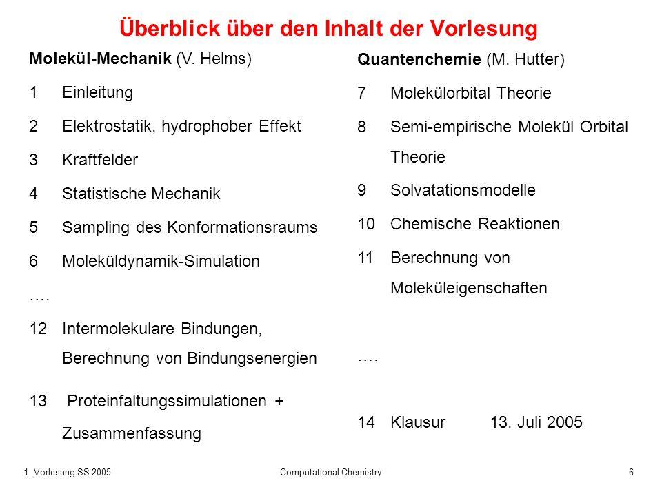 1. Vorlesung SS 2005 Computational Chemistry6 Überblick über den Inhalt der Vorlesung Molekül-Mechanik (V. Helms) 1Einleitung 2Elektrostatik, hydropho