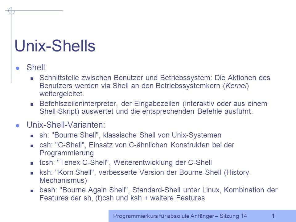 Programmierkurs für absolute Anfänger – Sitzung 14 1 Unix-Shells Shell: Schnittstelle zwischen Benutzer und Betriebssystem: Die Aktionen des Benutzers werden via Shell an den Betriebssystemkern (Kernel) weitergeleitet.