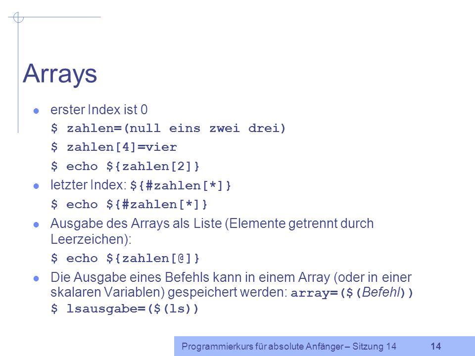 Programmierkurs für absolute Anfänger – Sitzung 14 13 Positionsparameter Einem Shell-Skript können beim Aufruf Argumente übergeben werden, die innerha