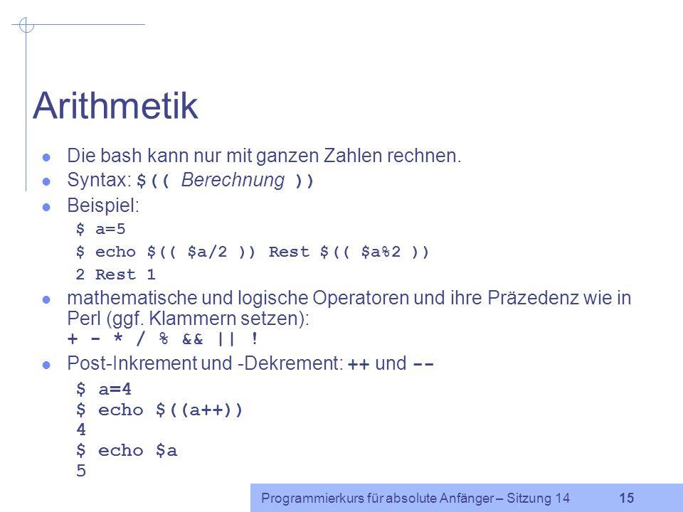 Programmierkurs für absolute Anfänger – Sitzung 14 14 Arrays erster Index ist 0 $ zahlen=(null eins zwei drei) $ zahlen[4]=vier $ echo ${zahlen[2]} le
