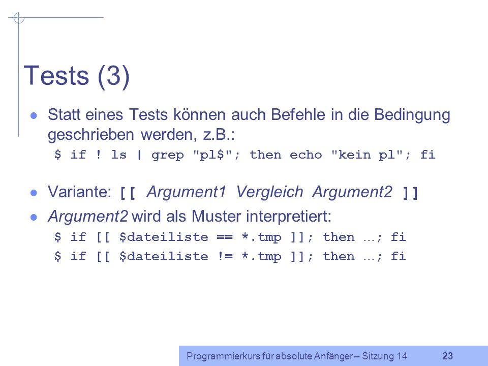 Programmierkurs für absolute Anfänger – Sitzung 14 22 Tests (2) Test für Dateien:wahr wenn Datei -e Dateiexistiert -s Dateiexistiert und nicht die Grö