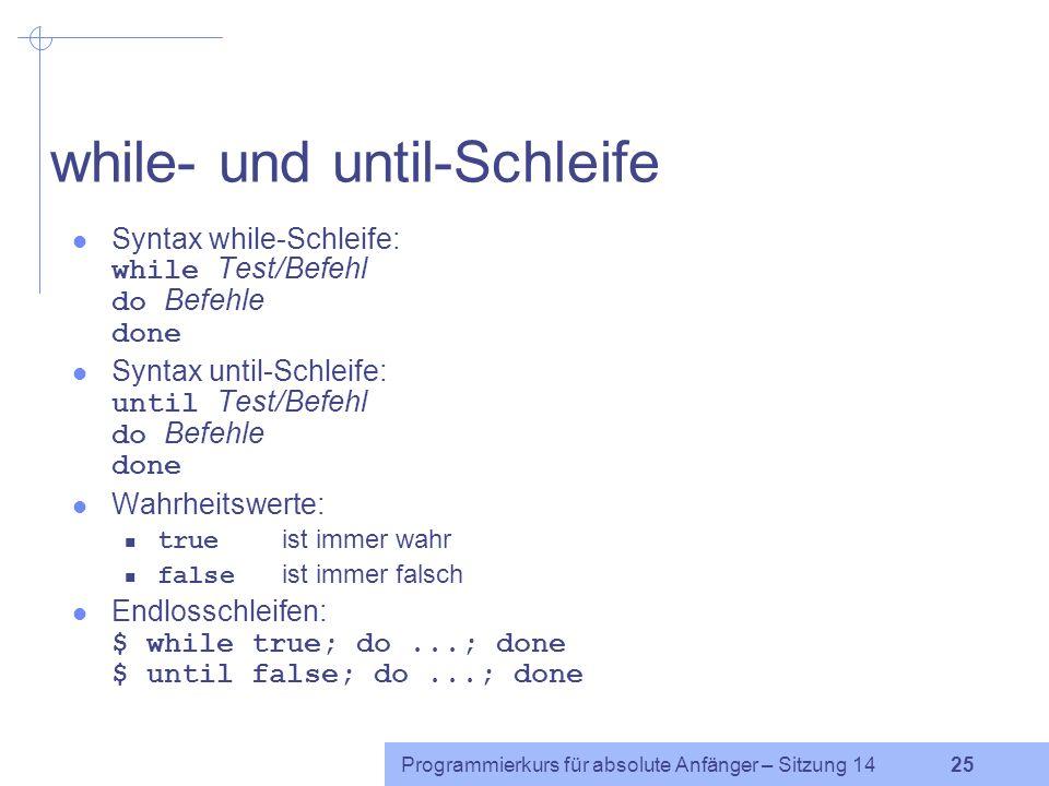 Programmierkurs für absolute Anfänger – Sitzung 14 24 Mehrfachverzweigungen: case Syntax: case Variable in Muster1 | Muster2... ) Befehle ;; Muster3 )