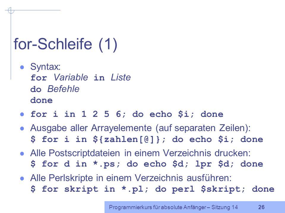 Programmierkurs für absolute Anfänger – Sitzung 14 25 while- und until-Schleife Syntax while-Schleife: while Test/Befehl do Befehle done Syntax until-