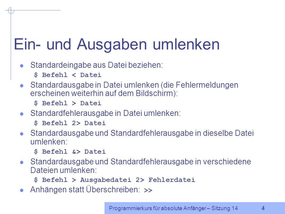 Programmierkurs für absolute Anfänger – Sitzung 14 3 mehrere Befehle in einer Zeile mehrere Befehle sollen nacheinander ausgeführt werden: $ ersterBef