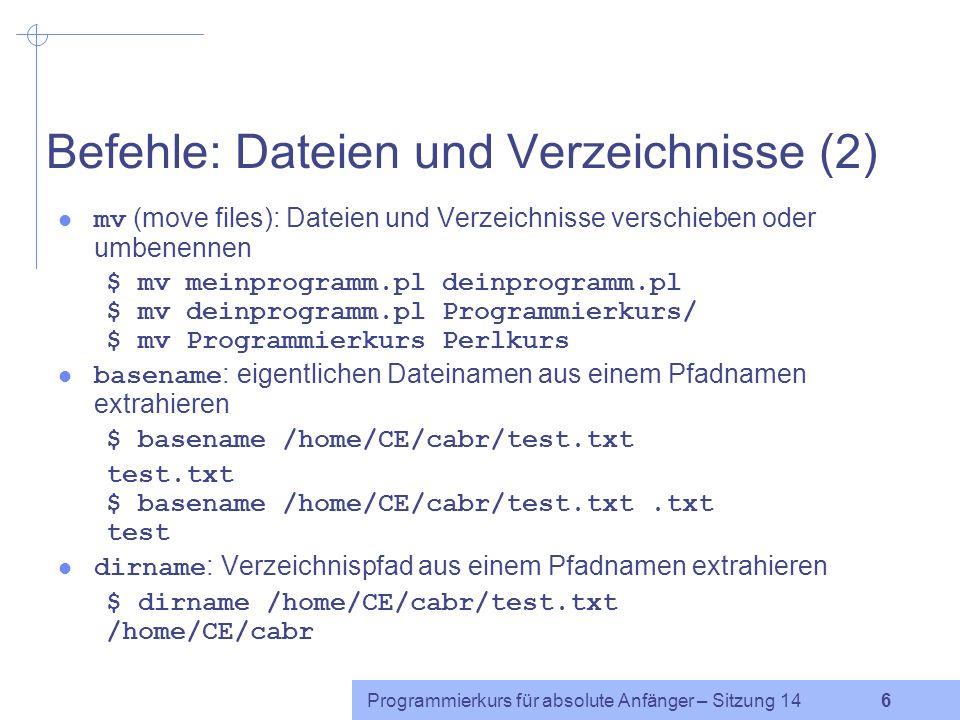 Programmierkurs für absolute Anfänger – Sitzung 14 6 Befehle: Dateien und Verzeichnisse (2) mv (move files): Dateien und Verzeichnisse verschieben oder umbenennen $ mv meinprogramm.pl deinprogramm.pl $ mv deinprogramm.pl Programmierkurs/ $ mv Programmierkurs Perlkurs basename : eigentlichen Dateinamen aus einem Pfadnamen extrahieren $ basename /home/CE/cabr/test.txt test.txt $ basename /home/CE/cabr/test.txt.txt test dirname : Verzeichnispfad aus einem Pfadnamen extrahieren $ dirname /home/CE/cabr/test.txt /home/CE/cabr