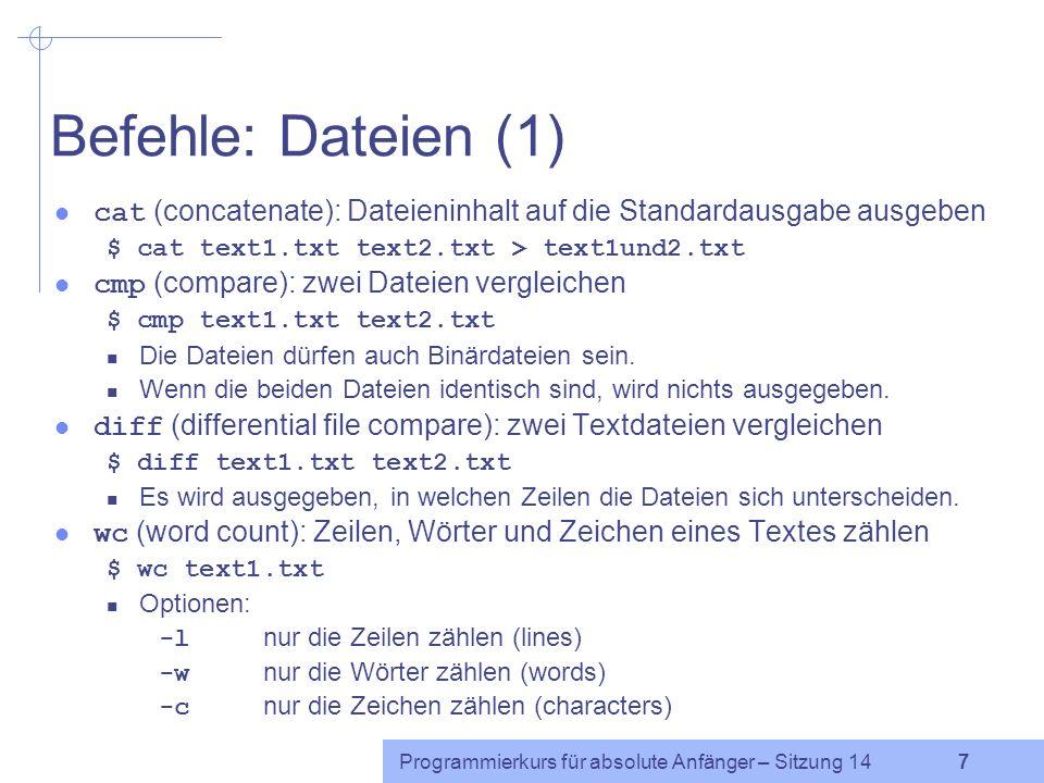 Programmierkurs für absolute Anfänger – Sitzung 14 7 Befehle: Dateien (1) cat (concatenate): Dateieninhalt auf die Standardausgabe ausgeben $ cat text1.txt text2.txt > text1und2.txt cmp (compare): zwei Dateien vergleichen $ cmp text1.txt text2.txt Die Dateien dürfen auch Binärdateien sein.
