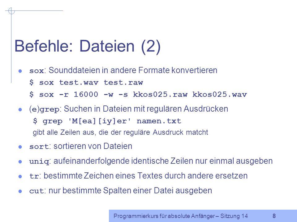 Programmierkurs für absolute Anfänger – Sitzung 14 7 Befehle: Dateien (1) cat (concatenate): Dateieninhalt auf die Standardausgabe ausgeben $ cat text