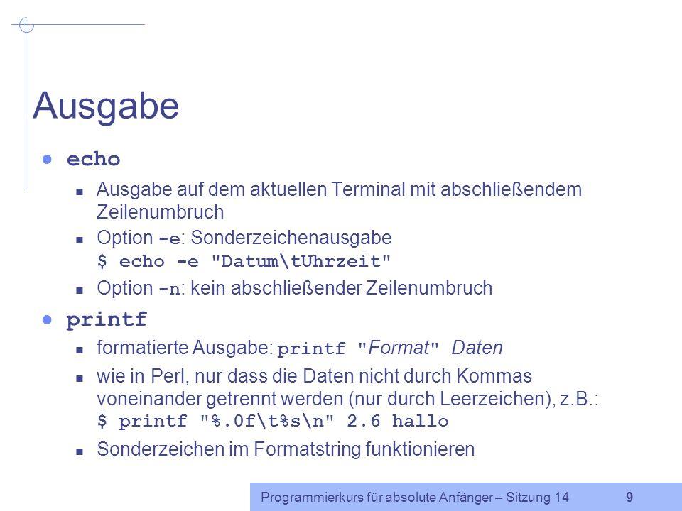 Programmierkurs für absolute Anfänger – Sitzung 14 9 Ausgabe echo Ausgabe auf dem aktuellen Terminal mit abschließendem Zeilenumbruch Option -e : Sonderzeichenausgabe $ echo -e Datum\tUhrzeit Option -n : kein abschließender Zeilenumbruch printf formatierte Ausgabe: printf Format Daten wie in Perl, nur dass die Daten nicht durch Kommas voneinander getrennt werden (nur durch Leerzeichen), z.B.: $ printf %.0f\t%s\n 2.6 hallo Sonderzeichen im Formatstring funktionieren