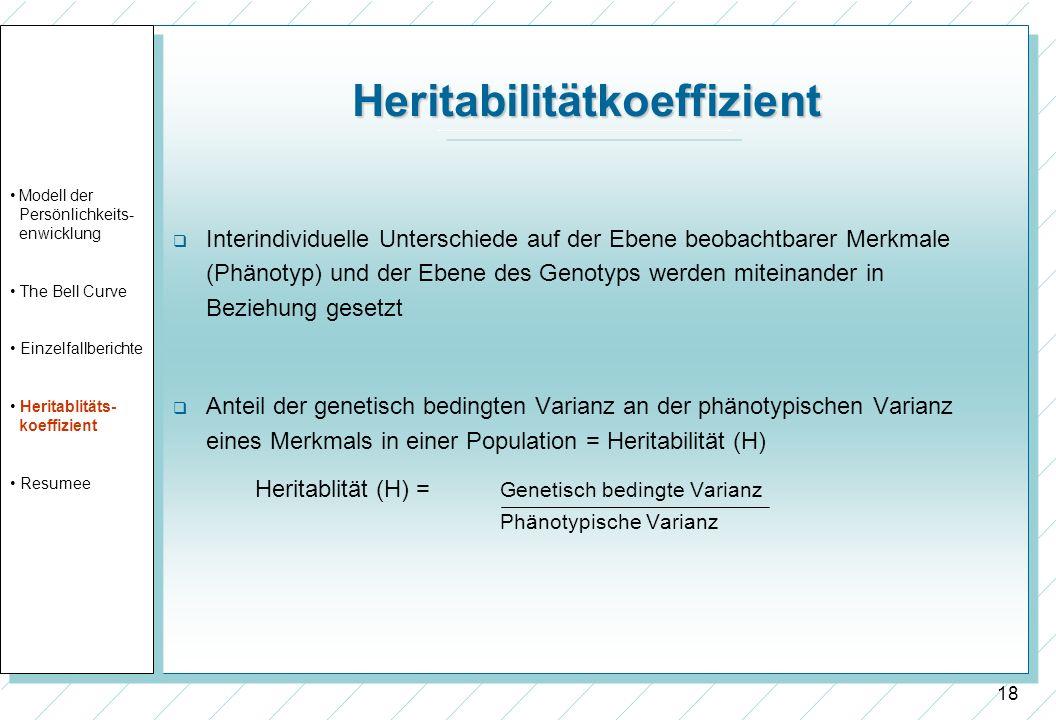 18 Heritabilitätkoeffizient Interindividuelle Unterschiede auf der Ebene beobachtbarer Merkmale (Phänotyp) und der Ebene des Genotyps werden miteinand