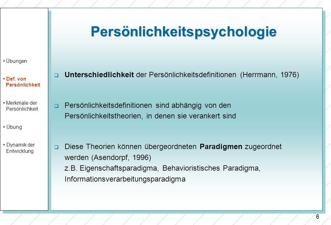 6 Persönlichkeitspsychologie Unterschiedlichkeit der Persönlichkeitsdefinitionen (Herrmann, 1976) Persönlichkeitsdefinitionen sind abhängig von den Pe