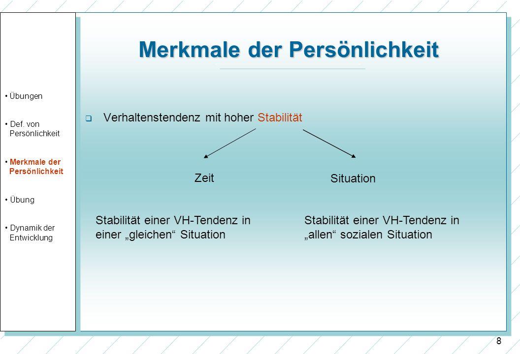 8 Merkmale der Persönlichkeit Verhaltenstendenz mit hoher Stabilität Zeit Situation Stabilität einer VH-Tendenz in einer gleichen Situation Stabilität