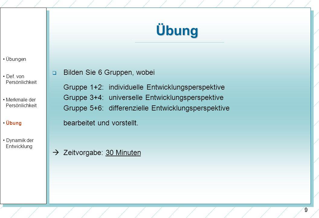 9 Übung Bilden Sie 6 Gruppen, wobei Gruppe 1+2: individuelle Entwicklungsperspektive Gruppe 3+4: universelle Entwicklungsperspektive Gruppe 5+6:differ