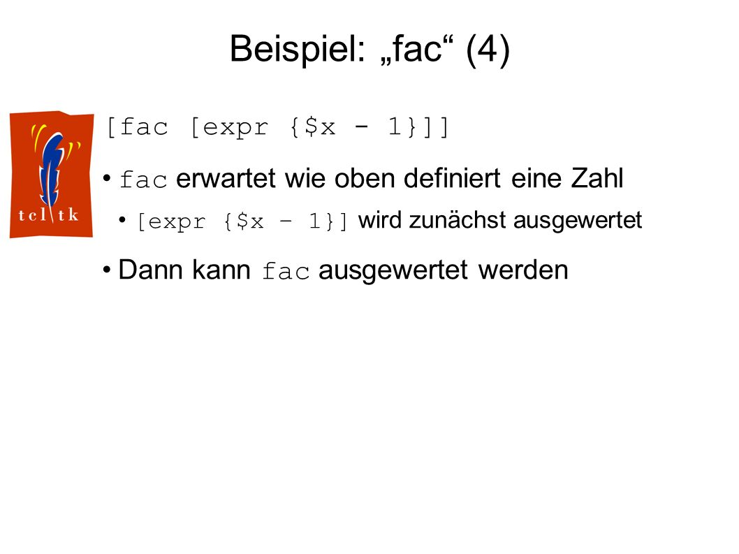 Beispiel: fac (4) [fac [expr {$x - 1}]] fac erwartet wie oben definiert eine Zahl [expr {$x – 1}] wird zunächst ausgewertet Dann kann fac ausgewertet werden