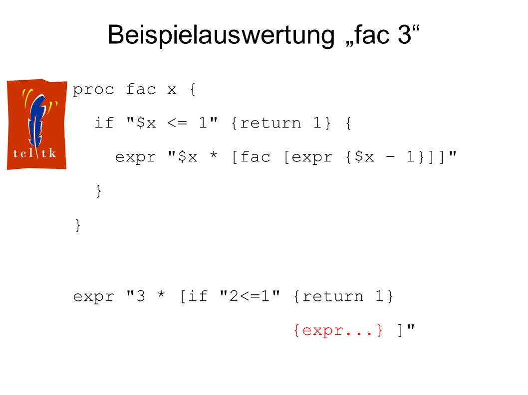 Beispielauswertung fac 3 proc fac x { if $x <= 1 {return 1} { expr $x * [fac [expr {$x – 1}]] } expr 3 * [if 2<=1 {return 1} {expr...} ]