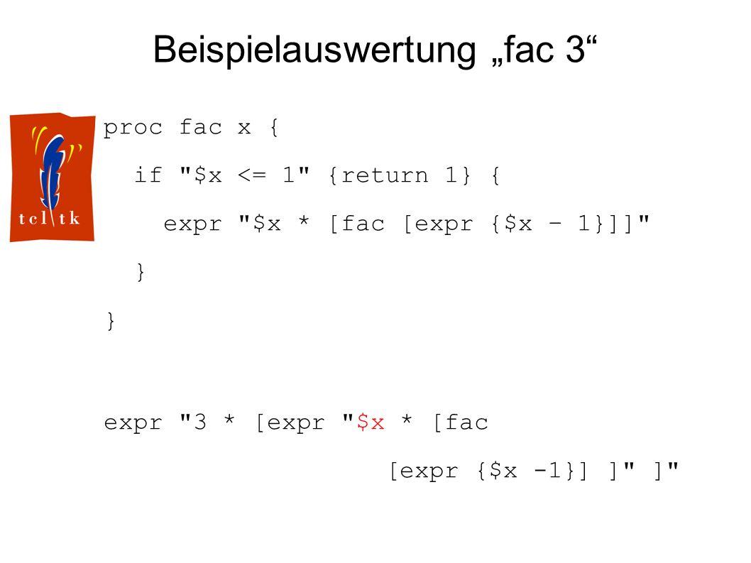 Beispielauswertung fac 3 proc fac x { if $x <= 1 {return 1} { expr $x * [fac [expr {$x – 1}]] } expr 3 * [expr $x * [fac [expr {$x -1}] ] ]