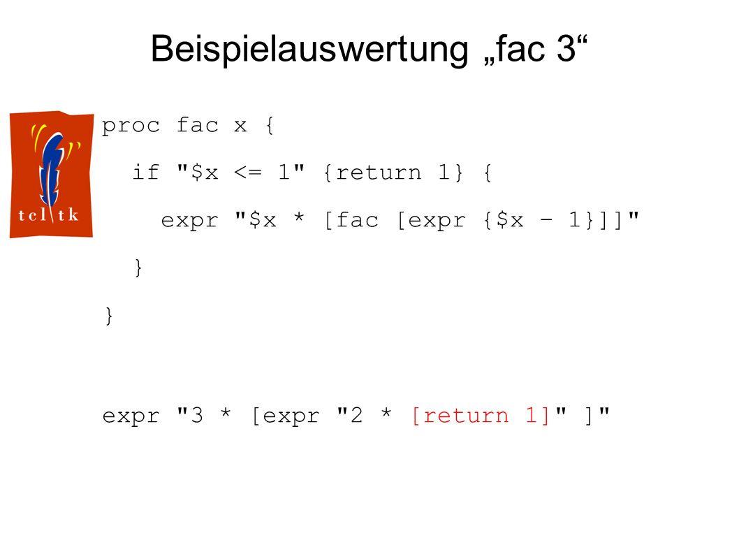 Beispielauswertung fac 3 proc fac x { if $x <= 1 {return 1} { expr $x * [fac [expr {$x – 1}]] } expr 3 * [expr 2 * [return 1] ]