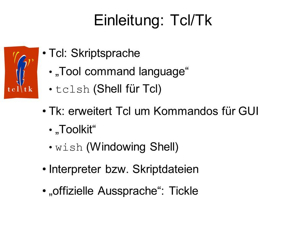 Einleitung: Tcl/Tk Tcl: Skriptsprache Tool command language tclsh (Shell für Tcl) Tk: erweitert Tcl um Kommandos für GUI Toolkit wish (Windowing Shell