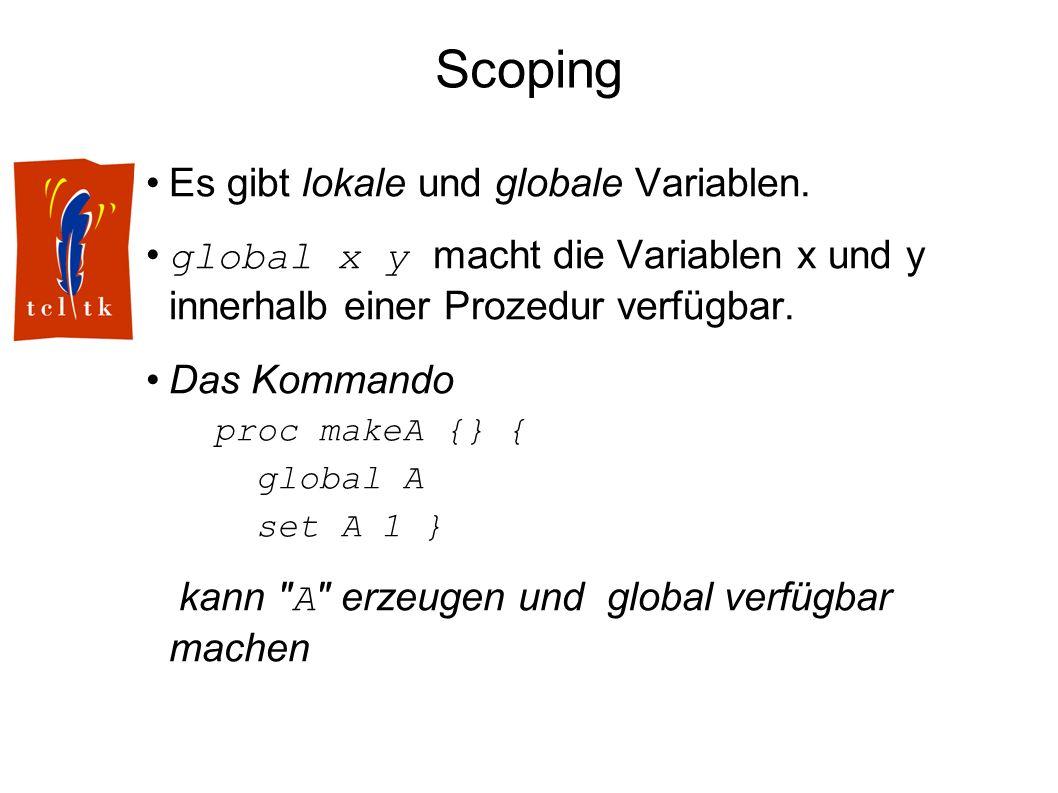 Scoping Es gibt lokale und globale Variablen. global x y macht die Variablen x und y innerhalb einer Prozedur verfügbar. Das Kommando proc makeA {} {