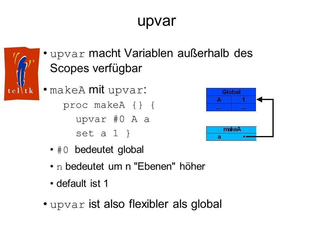 upvar upvar macht Variablen außerhalb des Scopes verfügbar makeA mit upvar : proc makeA {} { upvar #0 A a set a 1 } #0 bedeutet global n bedeutet um n Ebenen höher default ist 1 upvar ist also flexibler als global
