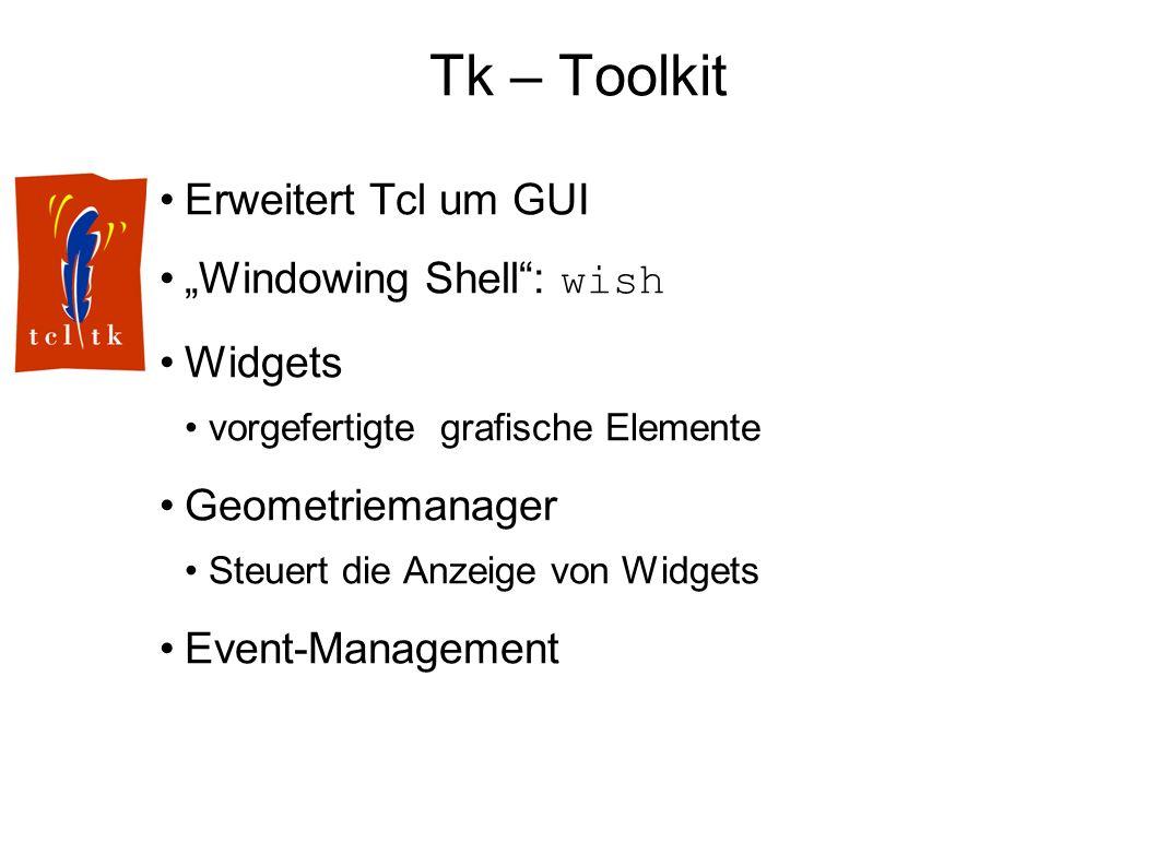 Tk – Toolkit Erweitert Tcl um GUI Windowing Shell: wish Widgets vorgefertigte grafische Elemente Geometriemanager Steuert die Anzeige von Widgets Event-Management