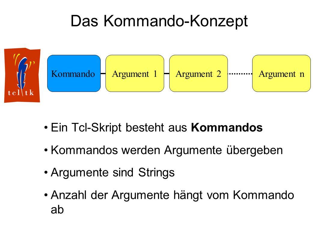 Das Kommando-Konzept Ein Tcl-Skript besteht aus Kommandos Kommandos werden Argumente übergeben Argumente sind Strings Anzahl der Argumente hängt vom Kommando ab KommandoArgument 1Argument nArgument 2