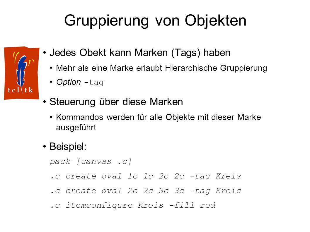 Gruppierung von Objekten Jedes Obekt kann Marken (Tags) haben Mehr als eine Marke erlaubt Hierarchische Gruppierung Option -tag Steuerung über diese Marken Kommandos werden für alle Objekte mit dieser Marke ausgeführt Beispiel: pack [canvas.c].c create oval 1c 1c 2c 2c -tag Kreis.c create oval 2c 2c 3c 3c -tag Kreis.c itemconfigure Kreis -fill red